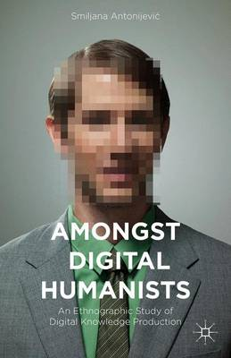 Amongst Digital Humanists: An Ethnographic Study of Digital Knowledge Production (Hardback)