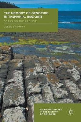 The Memory of Genocide in Tasmania, 1803-2013: Scars on the Archive - Palgrave Studies in the History of Genocide (Hardback)