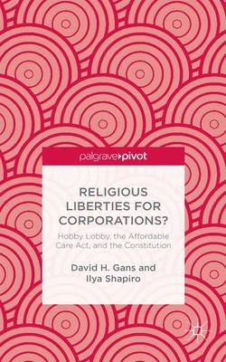 Religious Liberties for Corporations?: Hobby Lobby, the Affordable Care Act, and the Constitution (Hardback)