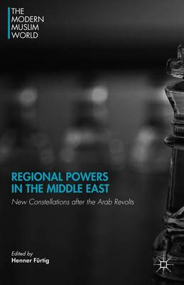 Regional Powers in the Middle East: New Constellations after the Arab Revolts - The Modern Muslim World (Hardback)