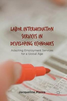 Labor Intermediation Services in Developing Economies: Adapting Employment Services for a Global Age (Hardback)
