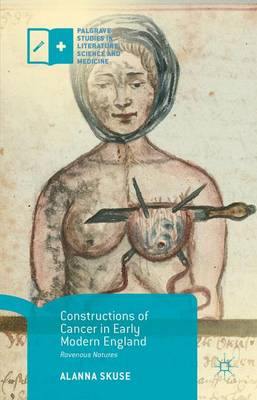 Constructions of Cancer in Early Modern England: Ravenous Natures - Palgrave Studies in Literature, Science and Medicine (Hardback)