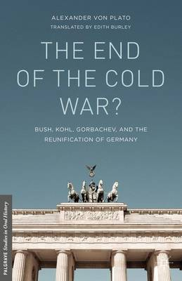 The End of the Cold War?: Bush, Kohl, Gorbachev, and the Reunification of Germany - Palgrave Studies in Oral History (Hardback)