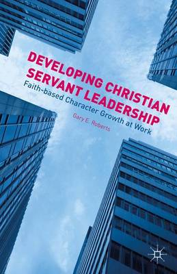 Developing Christian Servant Leadership: Faith-based Character Growth at Work (Hardback)