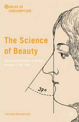 The Science of Beauty: Culture and Cosmetics in Modern Germany, 1750-1930 - Worlds of Consumption (Hardback)