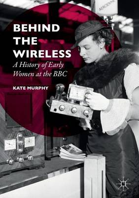 Behind the Wireless: A History of Early Women at the BBC (Paperback)