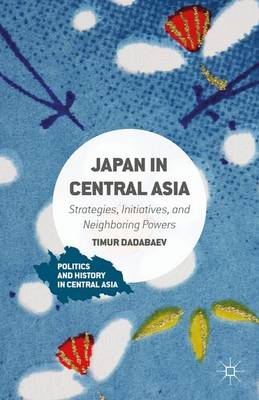 Japan in Central Asia: Strategies, Initiatives, and Neighboring Powers - Politics and History in Central Asia (Hardback)