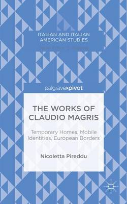 The Works of Claudio Magris: Temporary Homes, Mobile Identities, European Borders - Italian and Italian American Studies (Hardback)