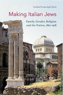 Making Italian Jews: Family, Gender, Religion and the Nation, 1861-1918 (Hardback)
