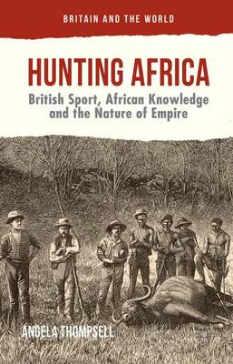Hunting Africa: British Sport, African Knowledge and the Nature of Empire - Britain and the World (Hardback)