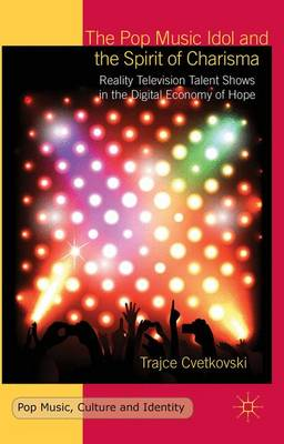 The Pop Music Idol and the Spirit of Charisma: Reality Television Talent Shows in the Digital Economy of Hope - Pop Music, Culture and Identity (Hardback)
