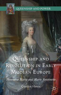 Queenship and Revolution in Early Modern Europe: Henrietta Maria and Marie Antoinette - Queenship and Power (Hardback)