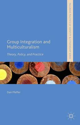 Group Integration and Multiculturalism: Theory, Policy and Practice - Palgrave Politics of Identity and Citizenship Series (Hardback)