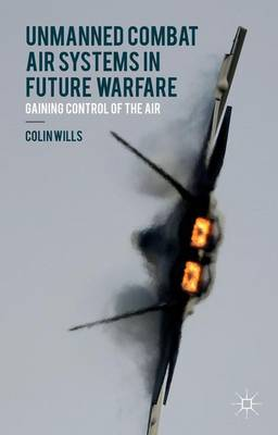 Unmanned Combat Air Systems in Future Warfare: Gaining Control of the Air (Hardback)