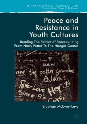 Peace and Resistance in Youth Cultures: Reading the Politics of Peacebuilding from Harry Potter to The Hunger Games - Rethinking Peace and Conflict Studies (Hardback)
