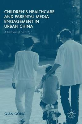 Children's Healthcare and Parental Media Engagement in Urban China: A Culture of Anxiety? (Hardback)