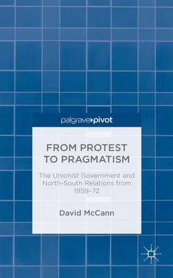 From Protest to Pragmatism: The Unionist government and North-South relations from 1959-72 (Hardback)