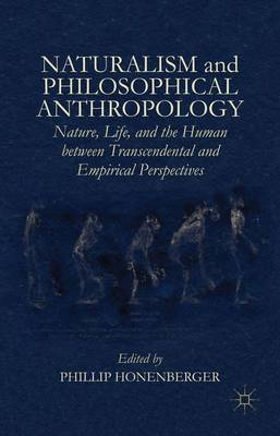 Naturalism and Philosophical Anthropology: Nature, Life, and the Human between Transcendental and Empirical Perspectives (Hardback)