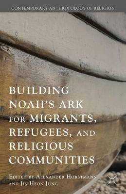 Building Noah's Ark for Migrants, Refugees, and Religious Communities - Contemporary Anthropology of Religion (Hardback)