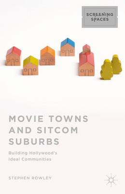 Movie Towns and Sitcom Suburbs: Building Hollywood's Ideal Communities - Screening Spaces (Hardback)