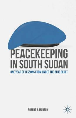 Peacekeeping in South Sudan: One Year of Lessons from Under the Blue Beret (Hardback)