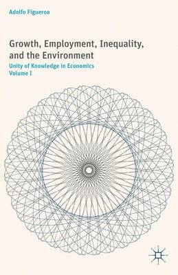 Growth, Employment, Inequality, and the Environment: Unity of Knowledge in Economics: Volume I (Hardback)