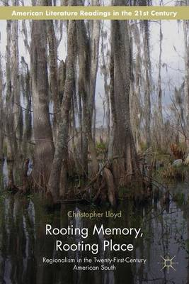 Rooting Memory, Rooting Place: Regionalism in the Twenty-First-Century American South - American Literature Readings in the 21st Century (Hardback)