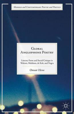 Global Anglophone Poetry: Literary Form and Social Critique in Walcott, Muldoon, de Kok, and Nagra - Modern and Contemporary Poetry and Poetics (Hardback)