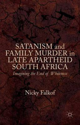 Satanism and Family Murder in Late Apartheid South Africa: Imagining the End of Whiteness (Hardback)