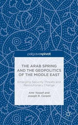 The Arab Spring and the Geopolitics of the Middle East: Emerging Security Threats and Revolutionary Change (Hardback)