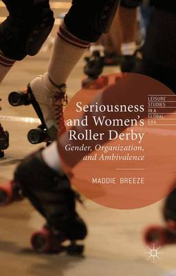 Seriousness and Women's Roller Derby: Gender, Organization, and Ambivalence - Leisure Studies in a Global Era (Hardback)