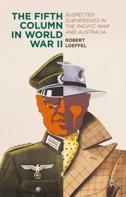The Fifth Column in World War II: Suspected Subversives in the Pacific War and Australia (Hardback)