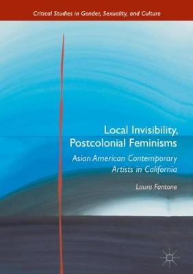 Local Invisibility, Postcolonial Feminisms: Asian American Contemporary Artists in California - Critical Studies in Gender, Sexuality, and Culture (Hardback)