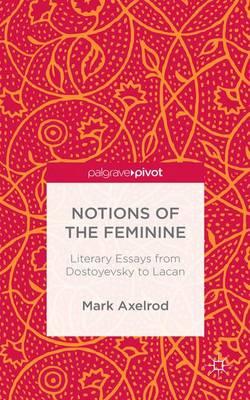 Notions of the Feminine: Literary Essays from Dostoyevsky to Lacan (Hardback)