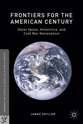 Frontiers for the American Century: Outer Space, Antarctica, and Cold War Nationalism - Palgrave Studies in the History of Science and Technology (Hardback)