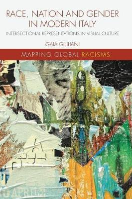 Race, Nation and Gender in Modern Italy: Intersectional Representations in Visual Culture - Mapping Global Racisms (Hardback)