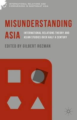 Misunderstanding Asia: International Relations Theory and Asian Studies over Half a Century - International Relations and Comparisons in Northeast Asia (Hardback)