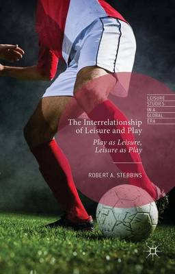 The Interrelationship of Leisure and Play: Play as Leisure, Leisure as Play - Leisure Studies in a Global Era (Hardback)