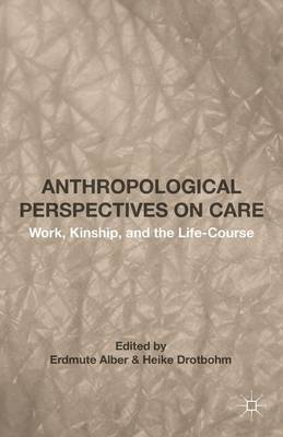 Anthropological Perspectives on Care: Work, Kinship, and the Life-Course (Hardback)