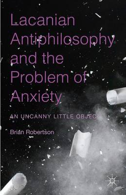 Lacanian Antiphilosophy and the Problem of Anxiety: An Uncanny Little Object (Hardback)