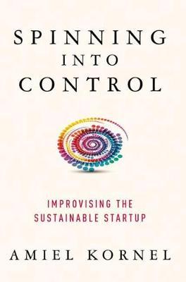 Spinning into Control: Improvising the Sustainable Startup (Hardback)