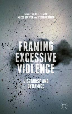 Framing Excessive Violence: Discourse and Dynamics (Hardback)