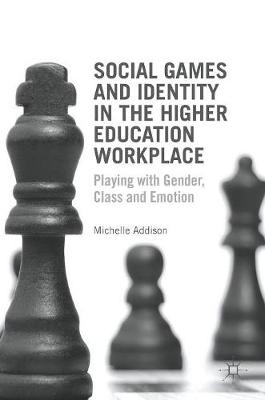 Social Games and Identity in the Higher Education Workplace: Playing with Gender, Class and Emotion (Hardback)