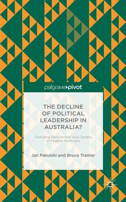 The Decline of Political Leadership in Australia?: Changing Recruitment and Careers of Federal Politicians (Hardback)