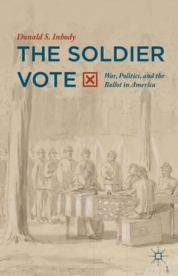 The Soldier Vote: War, Politics, and the Ballot in America (Hardback)