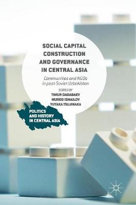 Social Capital Construction and Governance in Central Asia: Communities and NGOs in post-Soviet Uzbekistan - Politics and History in Central Asia (Hardback)