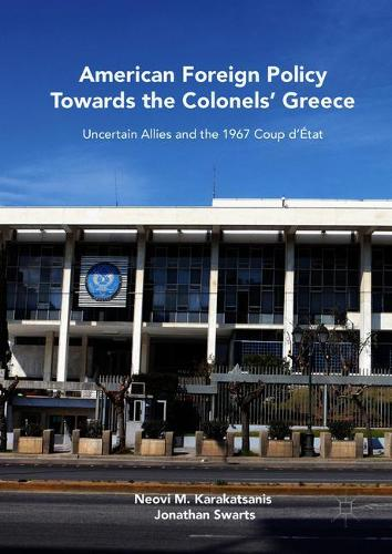 American Foreign Policy Towards the Colonels' Greece: Uncertain Allies and the 1967 Coup d'Etat (Hardback)