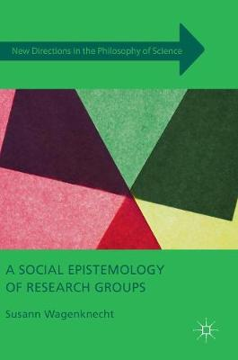 A Social Epistemology of Research Groups - New Directions in the Philosophy of Science (Hardback)