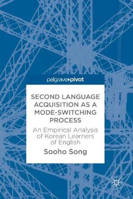 Second Language Acquisition as a Mode-Switching Process: An Empirical Analysis of Korean Learners of English (Hardback)