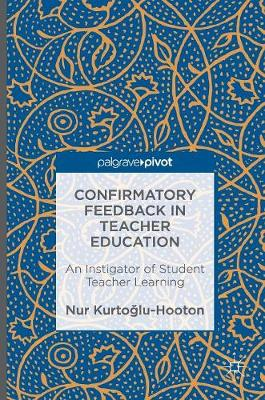 Confirmatory Feedback in Teacher Education: An Instigator of Student Teacher Learning (Hardback)